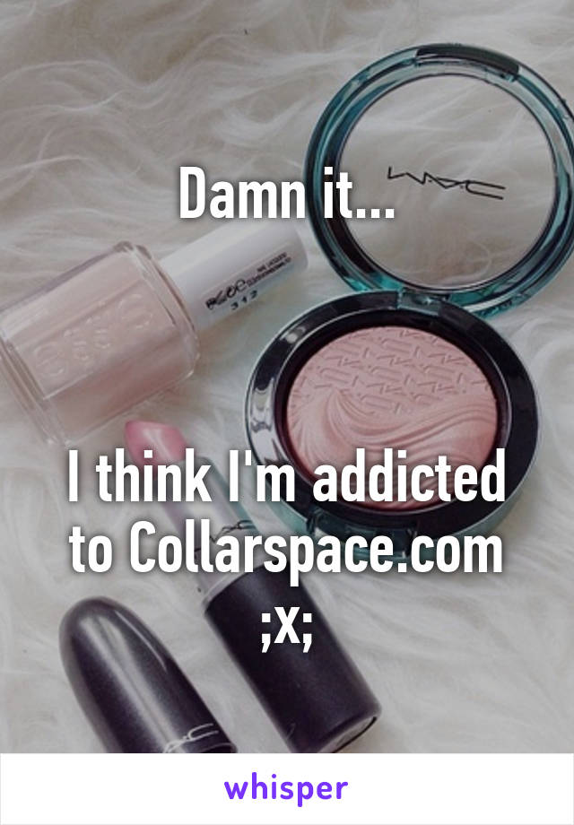 Damn it...    I think I'm addicted to Collarspace.com ;x;