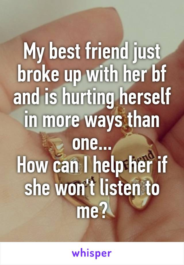 My best friend just broke up with her bf and is hurting herself in more ways than one... How can I help her if she won't listen to me?