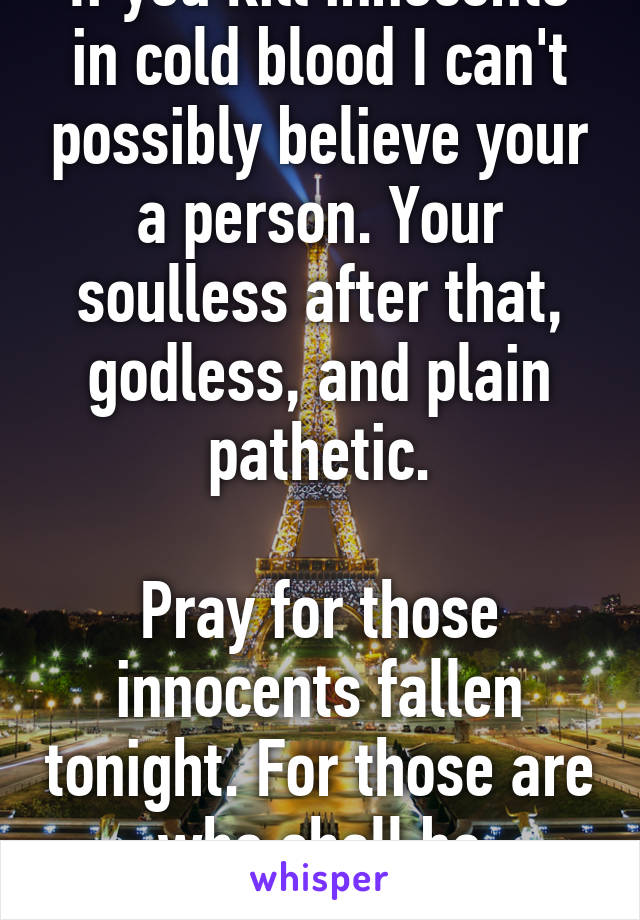 If you kill innocents in cold blood I can't possibly believe your a person. Your soulless after that, godless, and plain pathetic.  Pray for those innocents fallen tonight. For those are who shall be remembered.