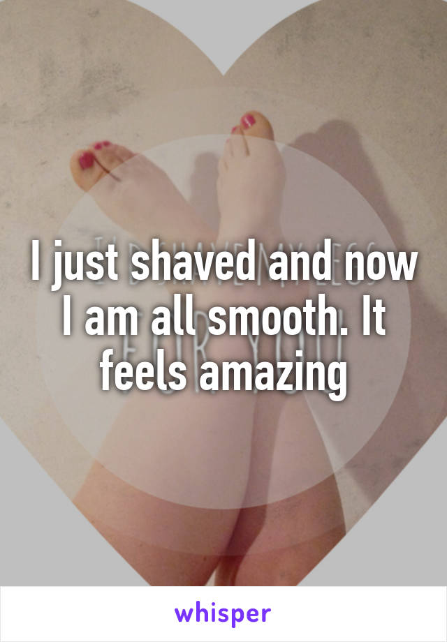 I just shaved and now I am all smooth. It feels amazing