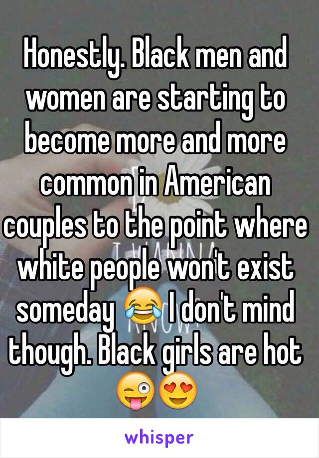 Honestly. Black men and women are starting to become more and more common in American couples to the point where white people won't exist someday 😂 I don't mind though. Black girls are hot 😜😍