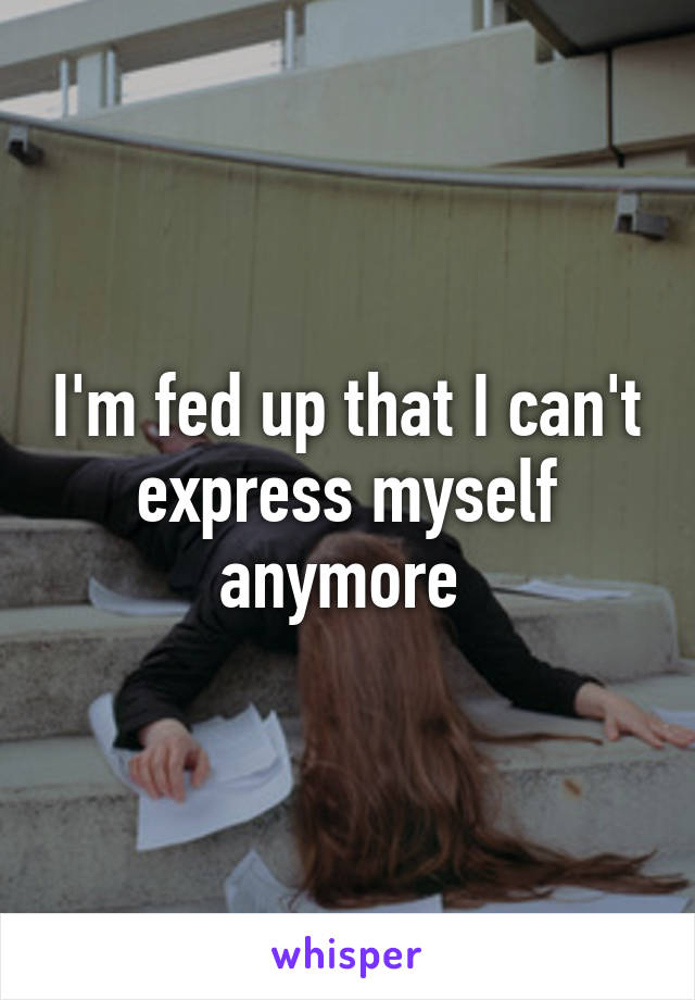 I'm fed up that I can't express myself anymore