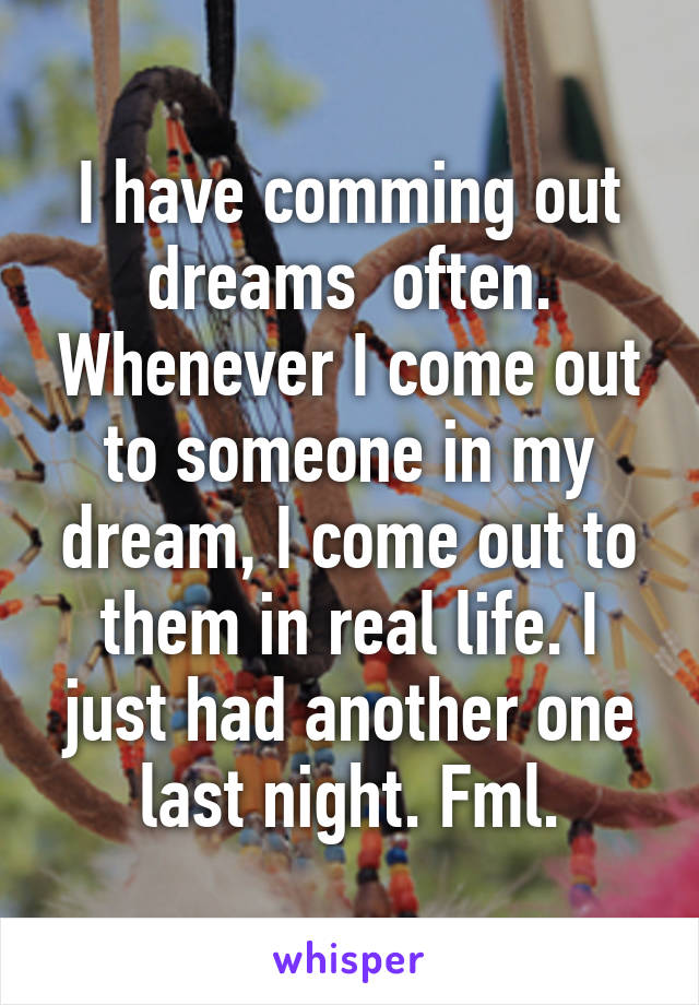I have comming out dreams  often. Whenever I come out to someone in my dream, I come out to them in real life. I just had another one last night. Fml.