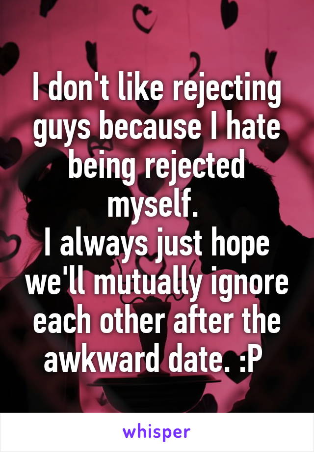 I don't like rejecting guys because I hate being rejected myself.  I always just hope we'll mutually ignore each other after the awkward date. :P