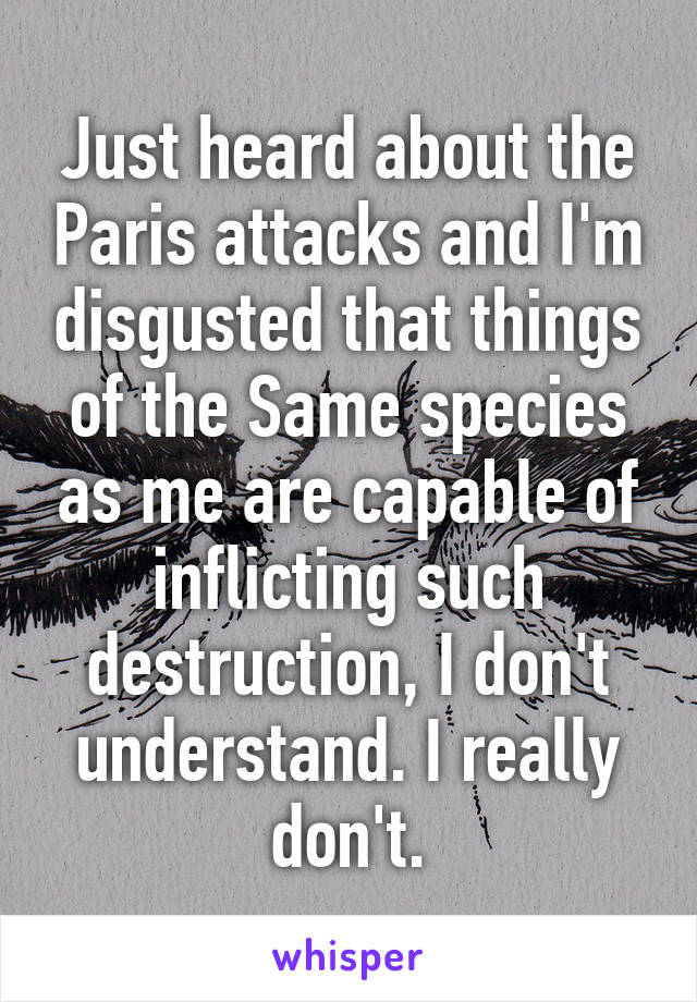Just heard about the Paris attacks and I'm disgusted that things of the Same species as me are capable of inflicting such destruction, I don't understand. I really don't.