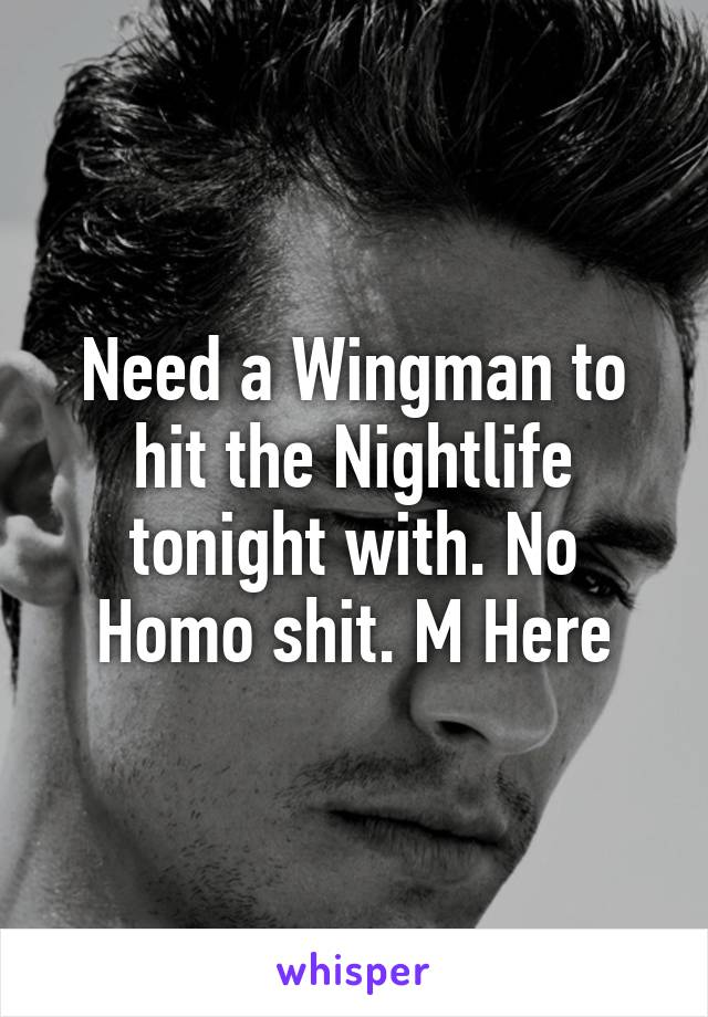 Need a Wingman to hit the Nightlife tonight with. No Homo shit. M Here