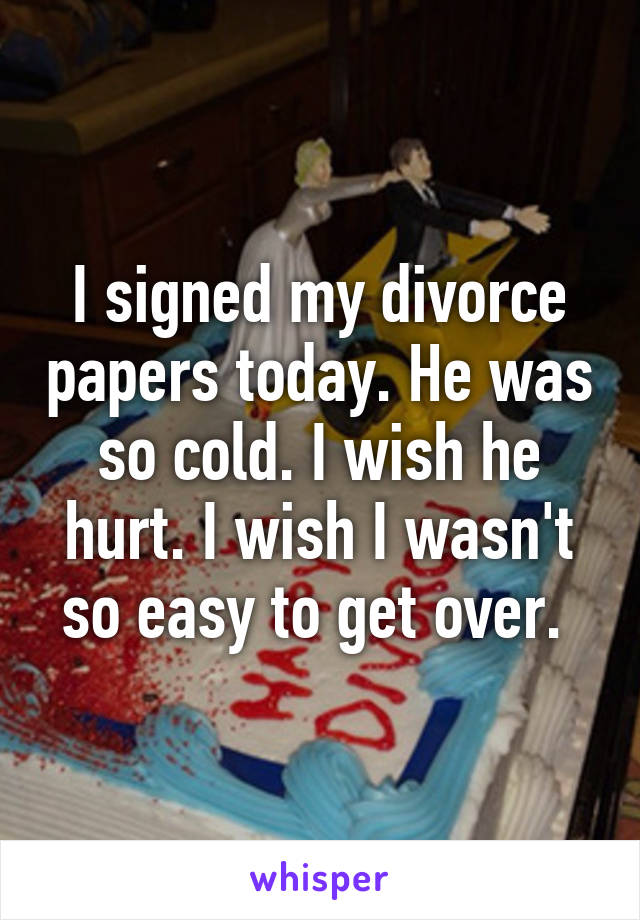 I signed my divorce papers today. He was so cold. I wish he hurt. I wish I wasn't so easy to get over.