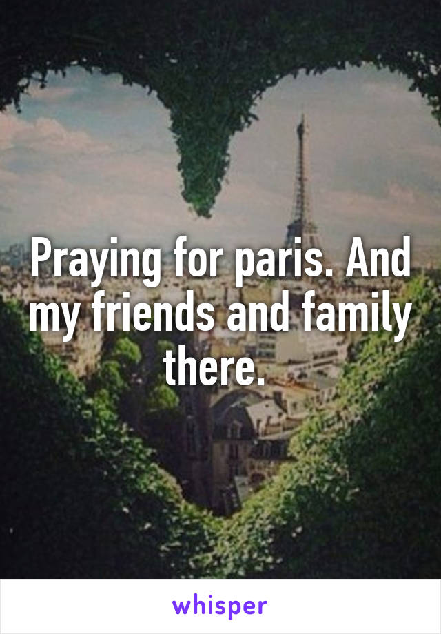 Praying for paris. And my friends and family there.