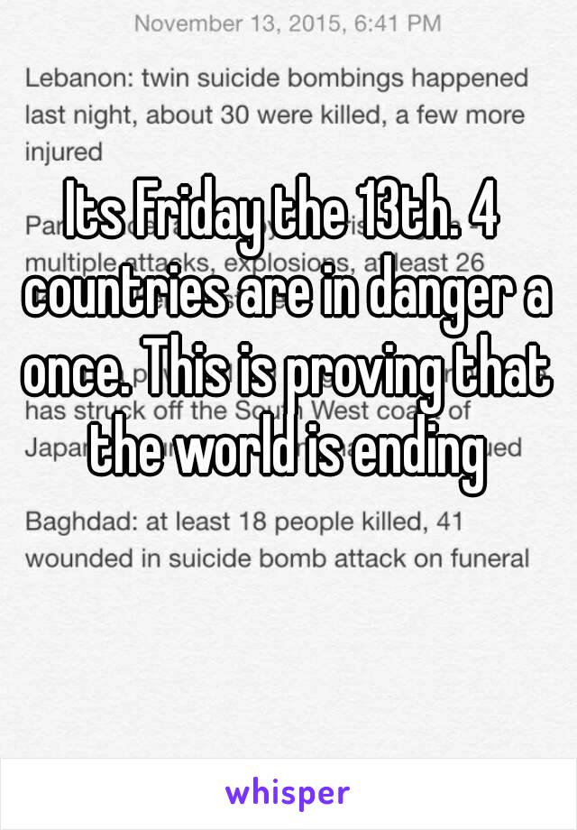 Its Friday the 13th. 4 countries are in danger a once. This is proving that the world is ending