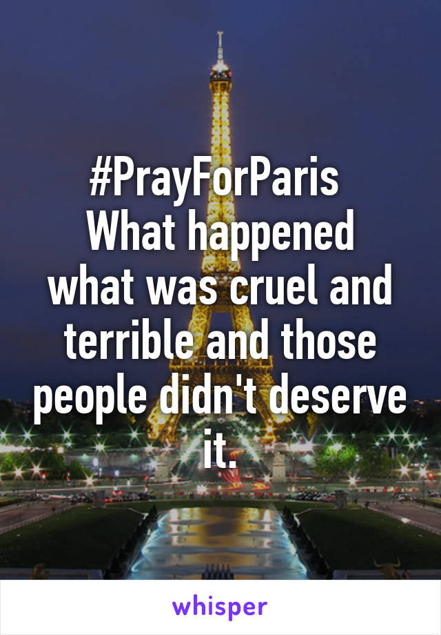 #PrayForParis  What happened what was cruel and terrible and those people didn't deserve it.