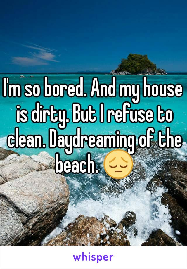 I'm so bored. And my house is dirty. But I refuse to clean. Daydreaming of the beach. 😔