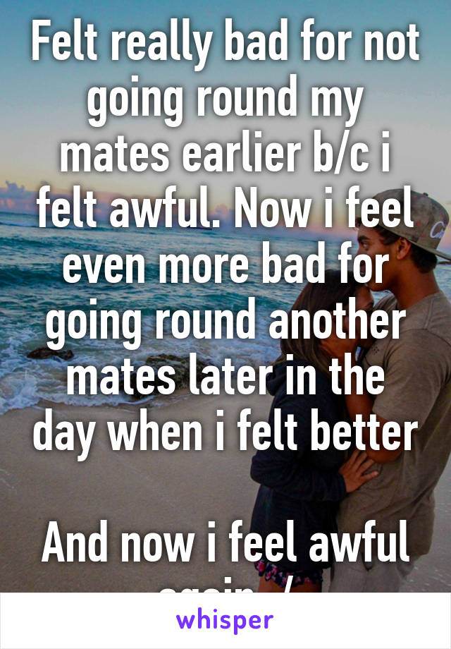 Felt really bad for not going round my mates earlier b/c i felt awful. Now i feel even more bad for going round another mates later in the day when i felt better  And now i feel awful again :/