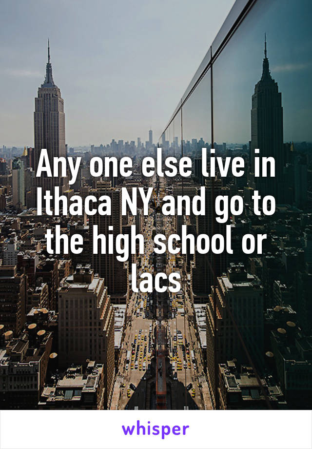Any one else live in Ithaca NY and go to the high school or lacs