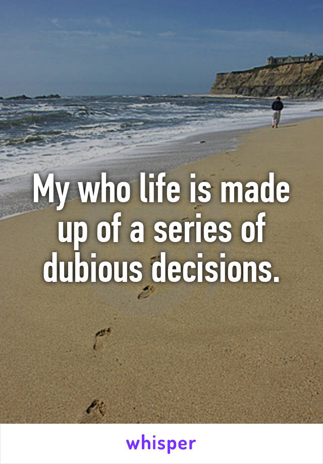 My who life is made up of a series of dubious decisions.