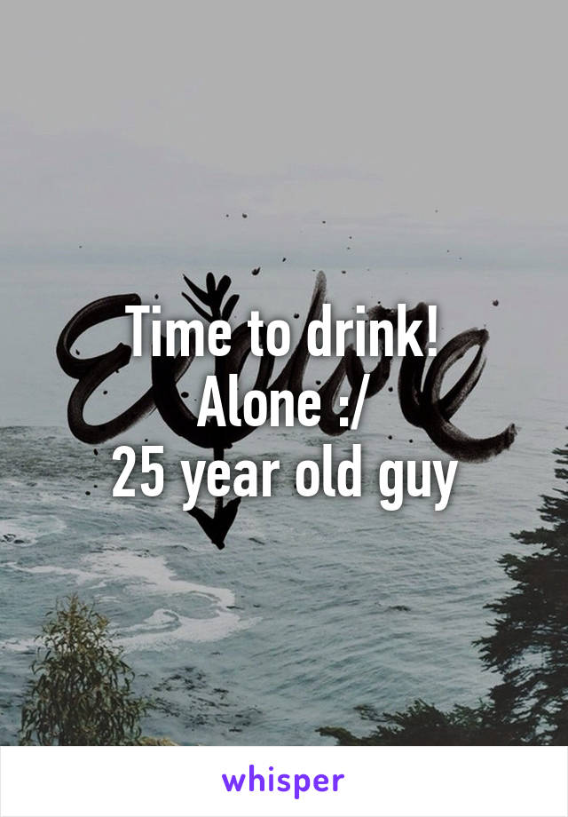 Time to drink! Alone :/ 25 year old guy