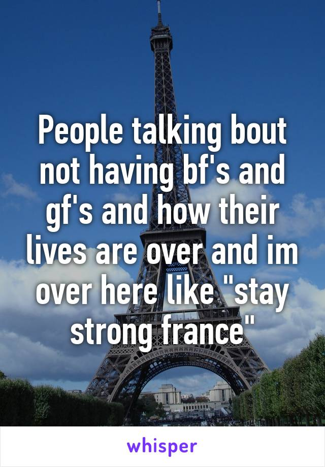 """People talking bout not having bf's and gf's and how their lives are over and im over here like """"stay strong france"""""""