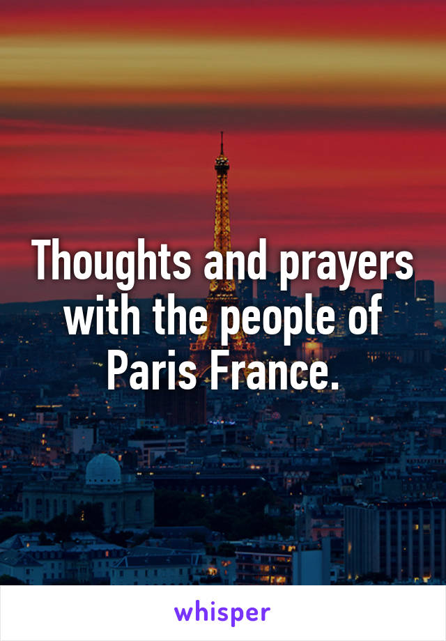 Thoughts and prayers with the people of Paris France.