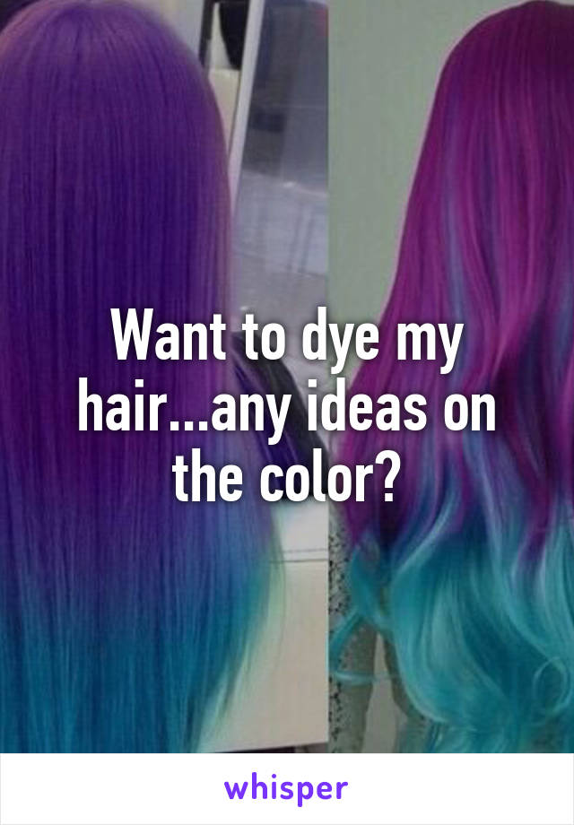 Want to dye my hair...any ideas on the color?