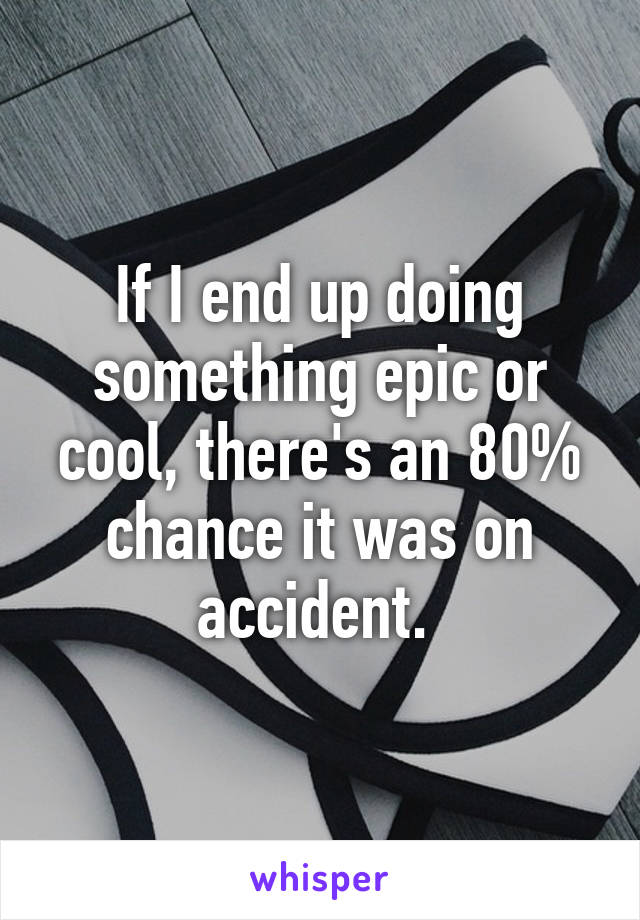 If I end up doing something epic or cool, there's an 80% chance it was on accident.