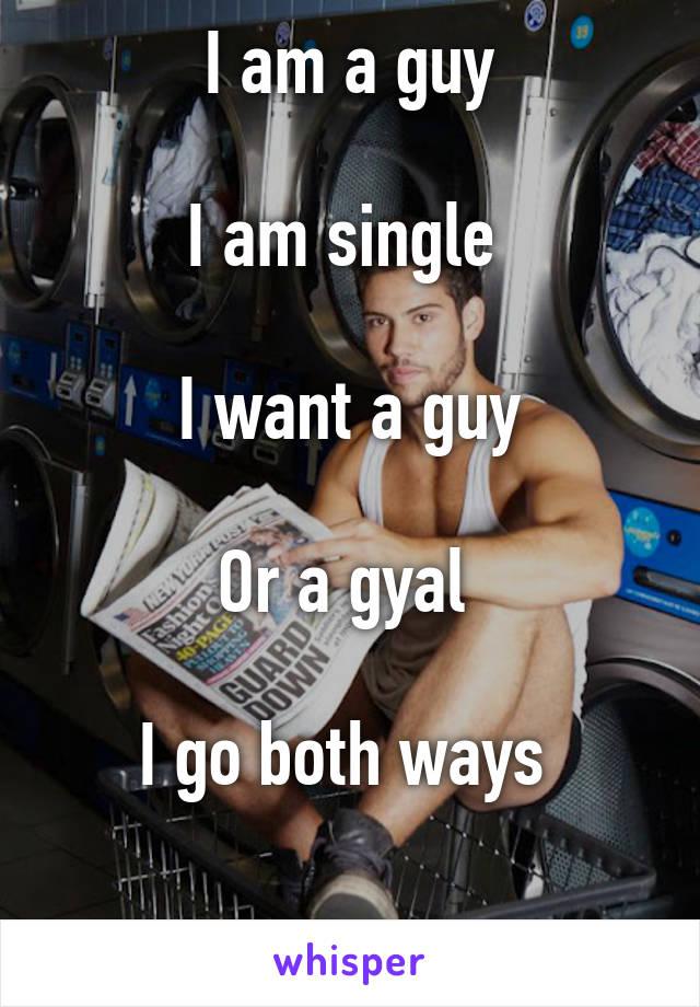 I am a guy  I am single   I want a guy  Or a gyal   I go both ways