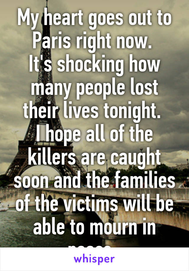 My heart goes out to Paris right now.  It's shocking how many people lost their lives tonight.  I hope all of the killers are caught soon and the families of the victims will be able to mourn in peace.
