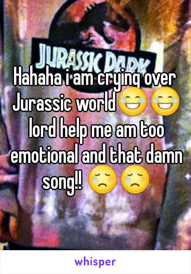 Hahaha i am crying over Jurassic world😂😂 lord help me am too emotional and that damn song!! 😢😢