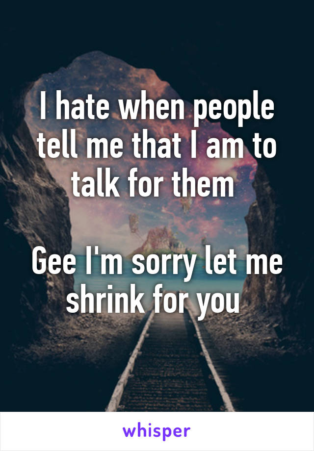 I hate when people tell me that I am to talk for them   Gee I'm sorry let me shrink for you