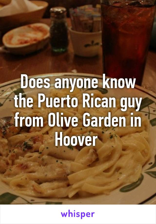 Does anyone know the Puerto Rican guy from Olive Garden in Hoover