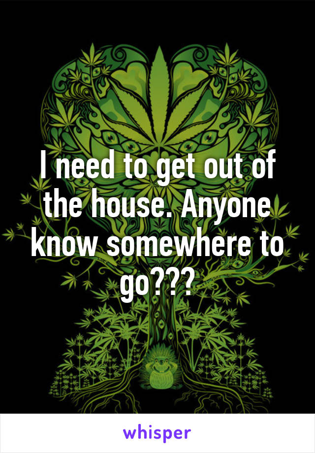 I need to get out of the house. Anyone know somewhere to go???