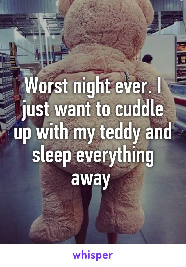 Worst night ever. I just want to cuddle up with my teddy and sleep everything away