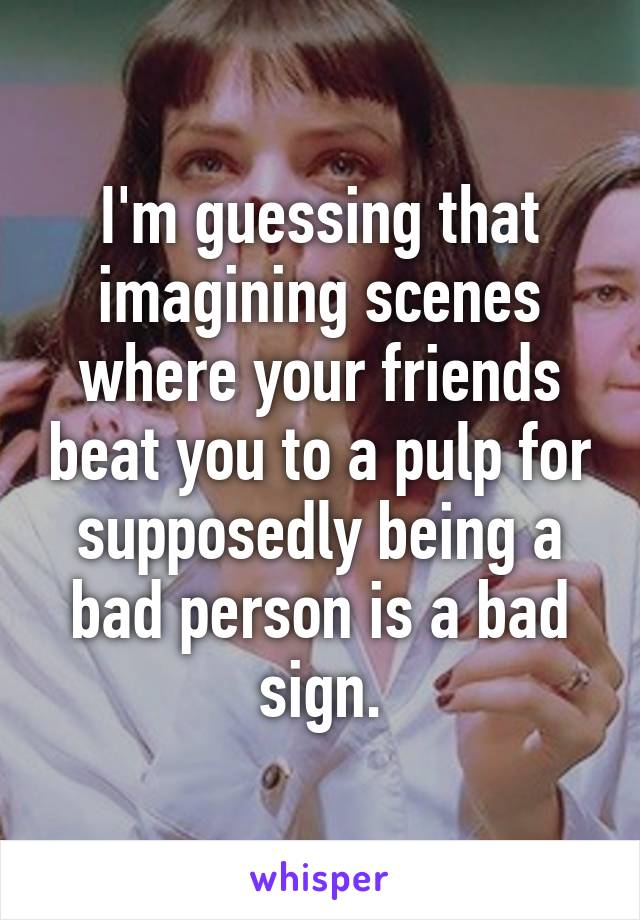 I'm guessing that imagining scenes where your friends beat you to a pulp for supposedly being a bad person is a bad sign.