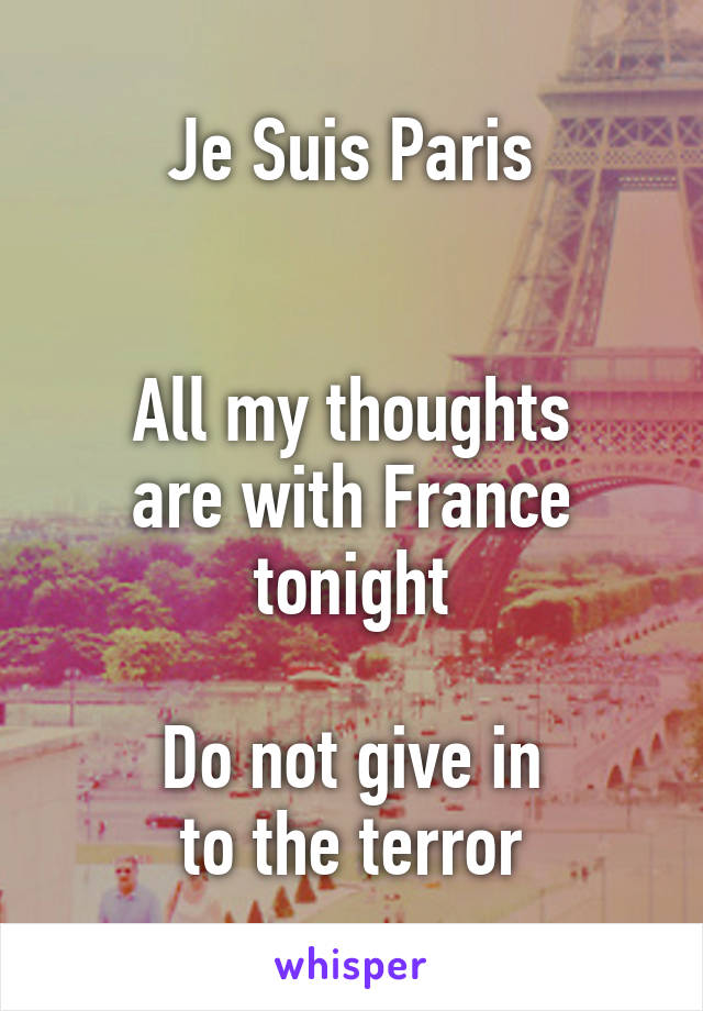 Je Suis Paris   All my thoughts are with France tonight  Do not give in to the terror
