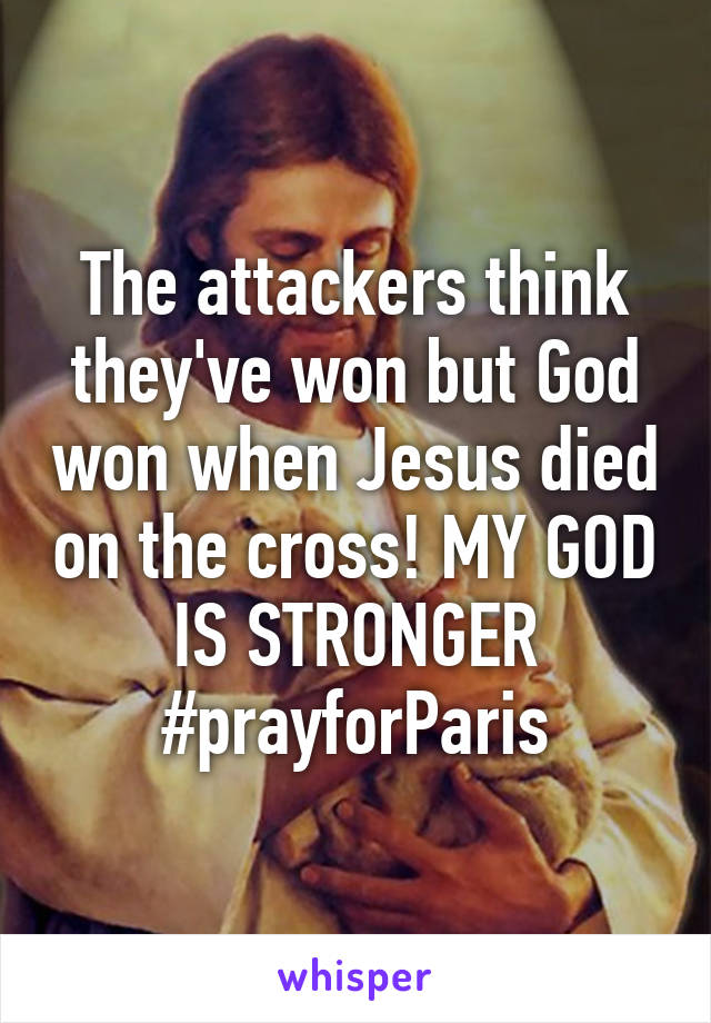 The attackers think they've won but God won when Jesus died on the cross! MY GOD IS STRONGER #prayforParis