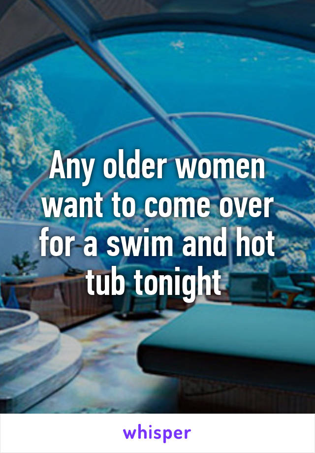 Any older women want to come over for a swim and hot tub tonight