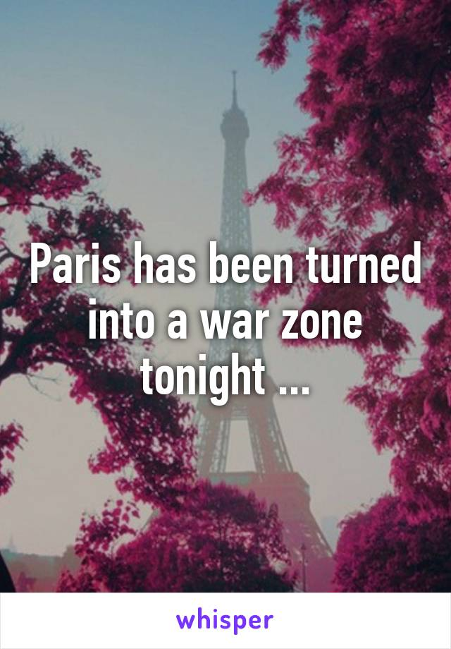Paris has been turned into a war zone tonight ...