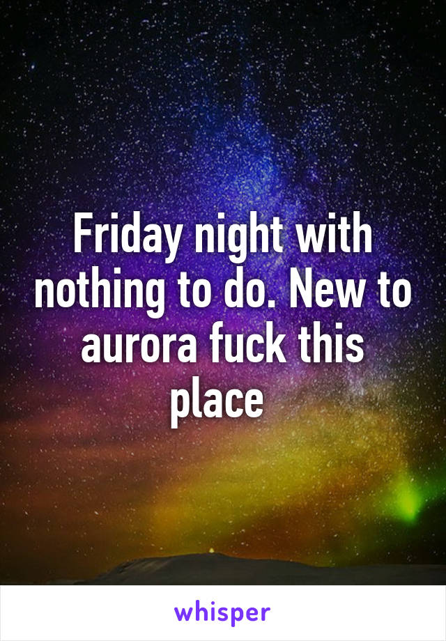 Friday night with nothing to do. New to aurora fuck this place