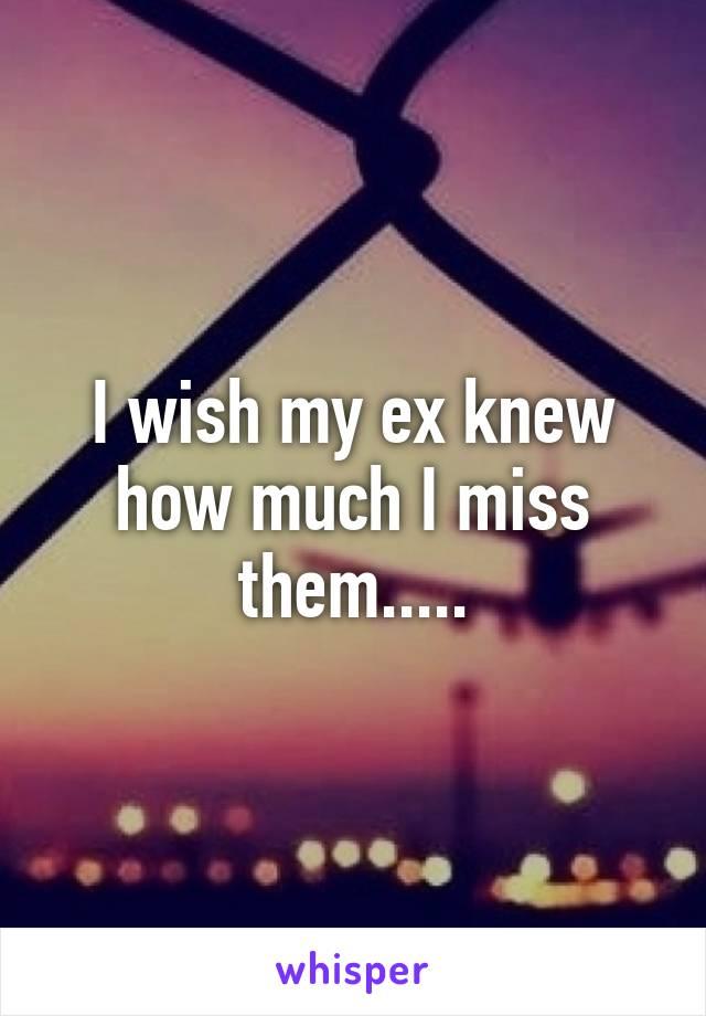 I wish my ex knew how much I miss them.....