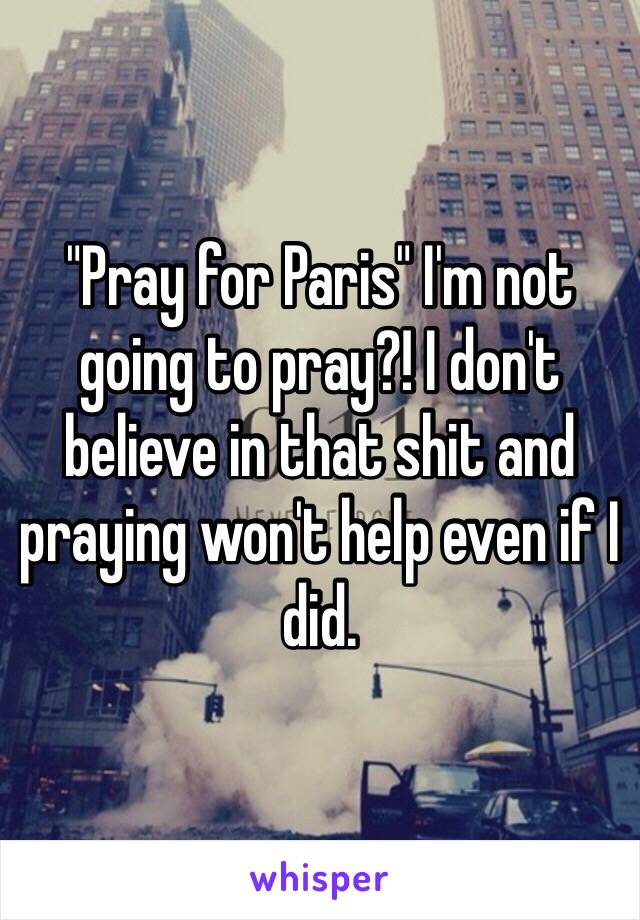 """Pray for Paris"" I'm not going to pray?! I don't believe in that shit and praying won't help even if I did."