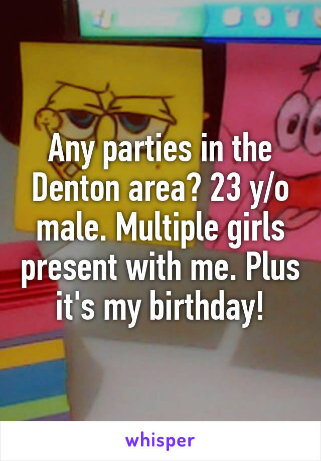 Any parties in the Denton area? 23 y/o male. Multiple girls present with me. Plus it's my birthday!