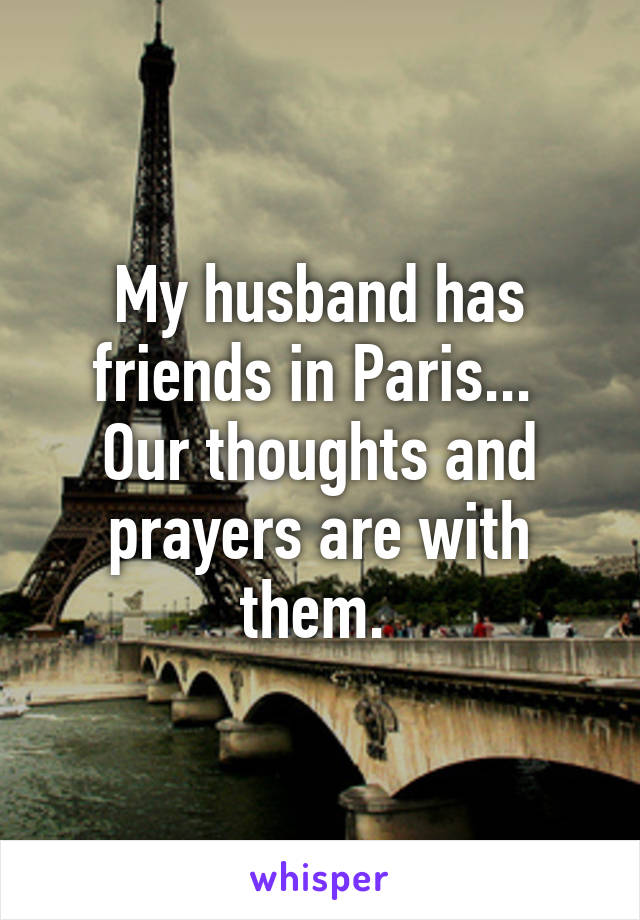 My husband has friends in Paris...  Our thoughts and prayers are with them.