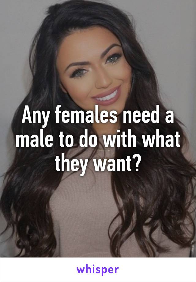 Any females need a male to do with what they want?
