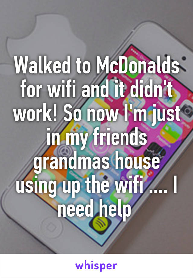 Walked to McDonalds for wifi and it didn't work! So now I'm just in my friends grandmas house using up the wifi .... I need help