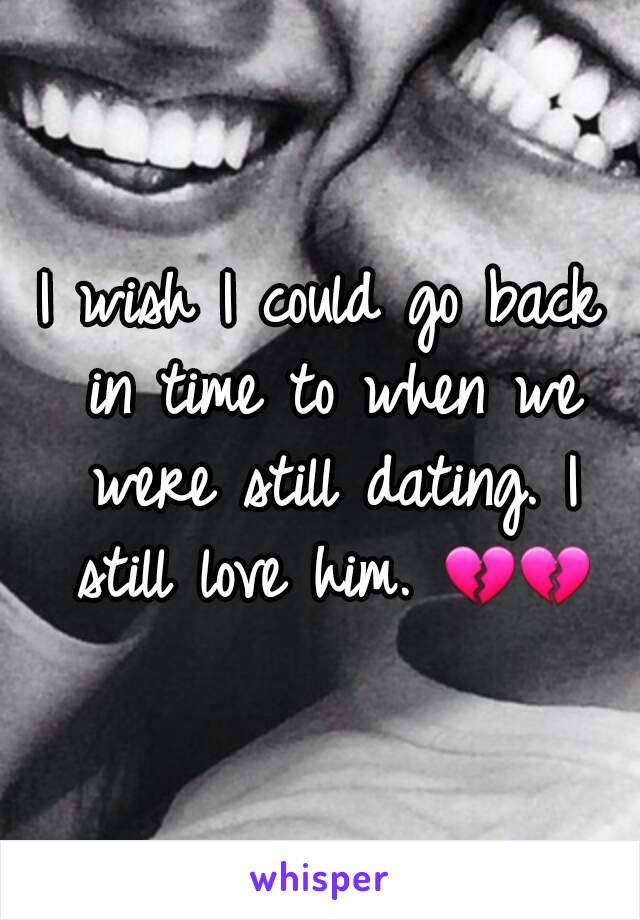 I wish I could go back in time to when we were still dating. I still love him. 💔💔