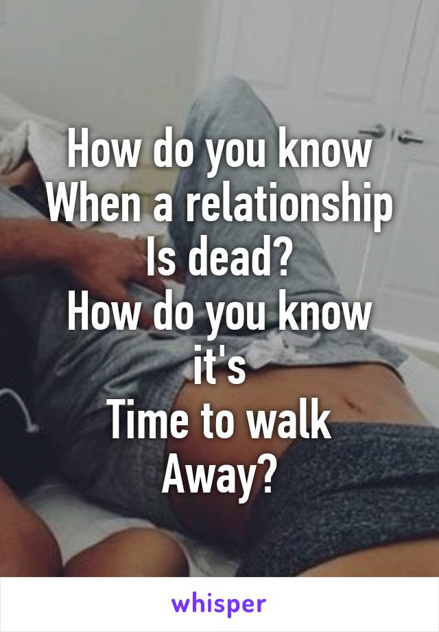 How do you know When a relationship Is dead? How do you know it's Time to walk Away?