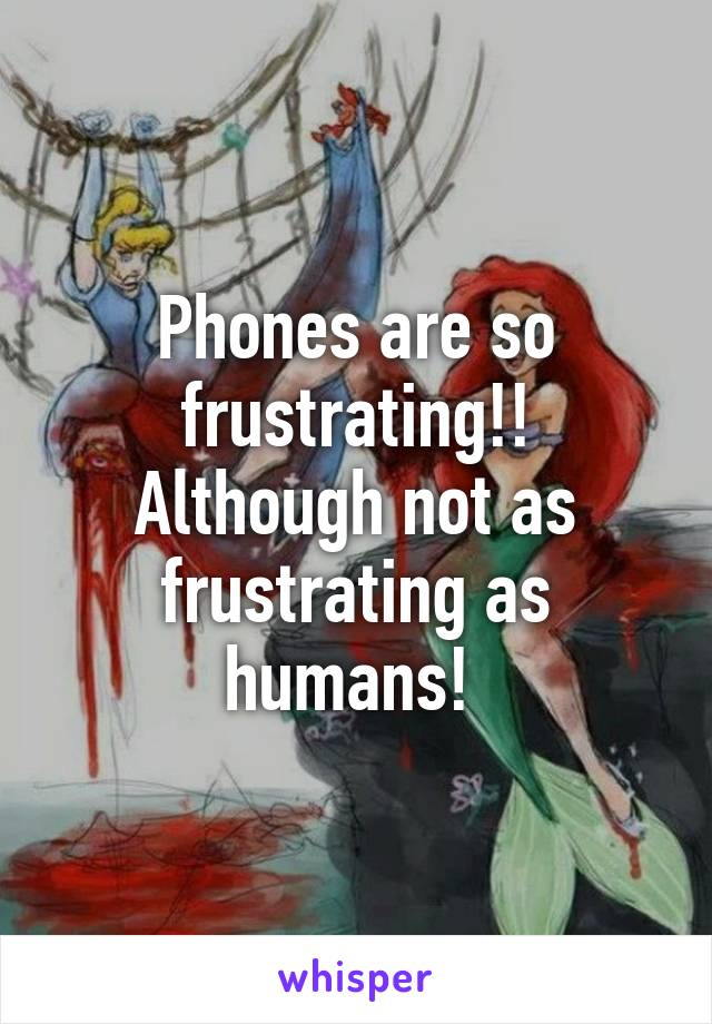 Phones are so frustrating!! Although not as frustrating as humans!