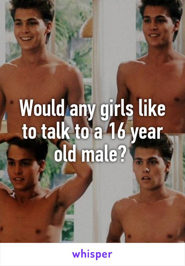 Would any girls like to talk to a 16 year old male?