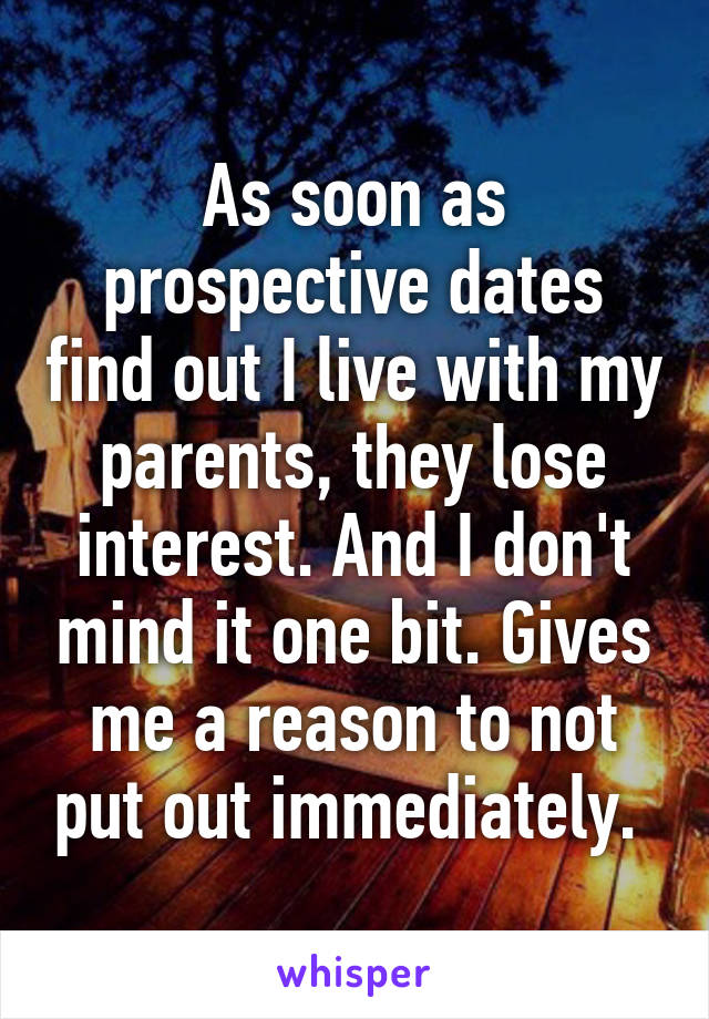 As soon as prospective dates find out I live with my parents, they lose interest. And I don't mind it one bit. Gives me a reason to not put out immediately.