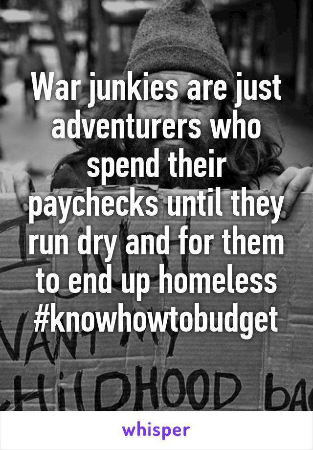 War junkies are just adventurers who spend their paychecks until they run dry and for them to end up homeless #knowhowtobudget