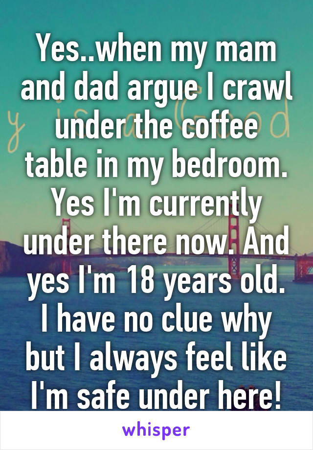 Yes..when my mam and dad argue I crawl under the coffee table in my bedroom. Yes I'm currently under there now. And yes I'm 18 years old. I have no clue why but I always feel like I'm safe under here!