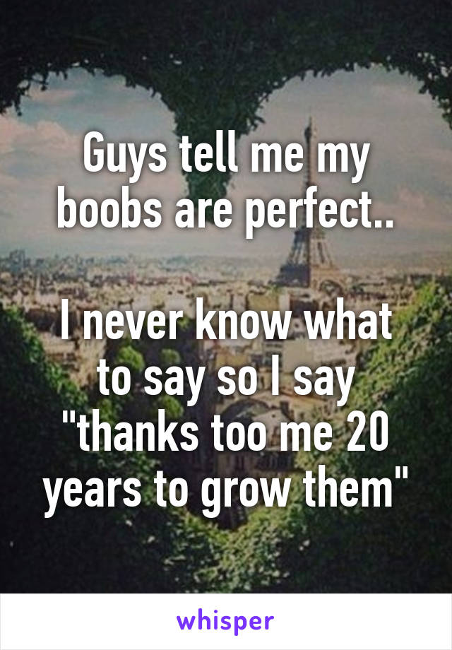 """Guys tell me my boobs are perfect..  I never know what to say so I say """"thanks too me 20 years to grow them"""""""